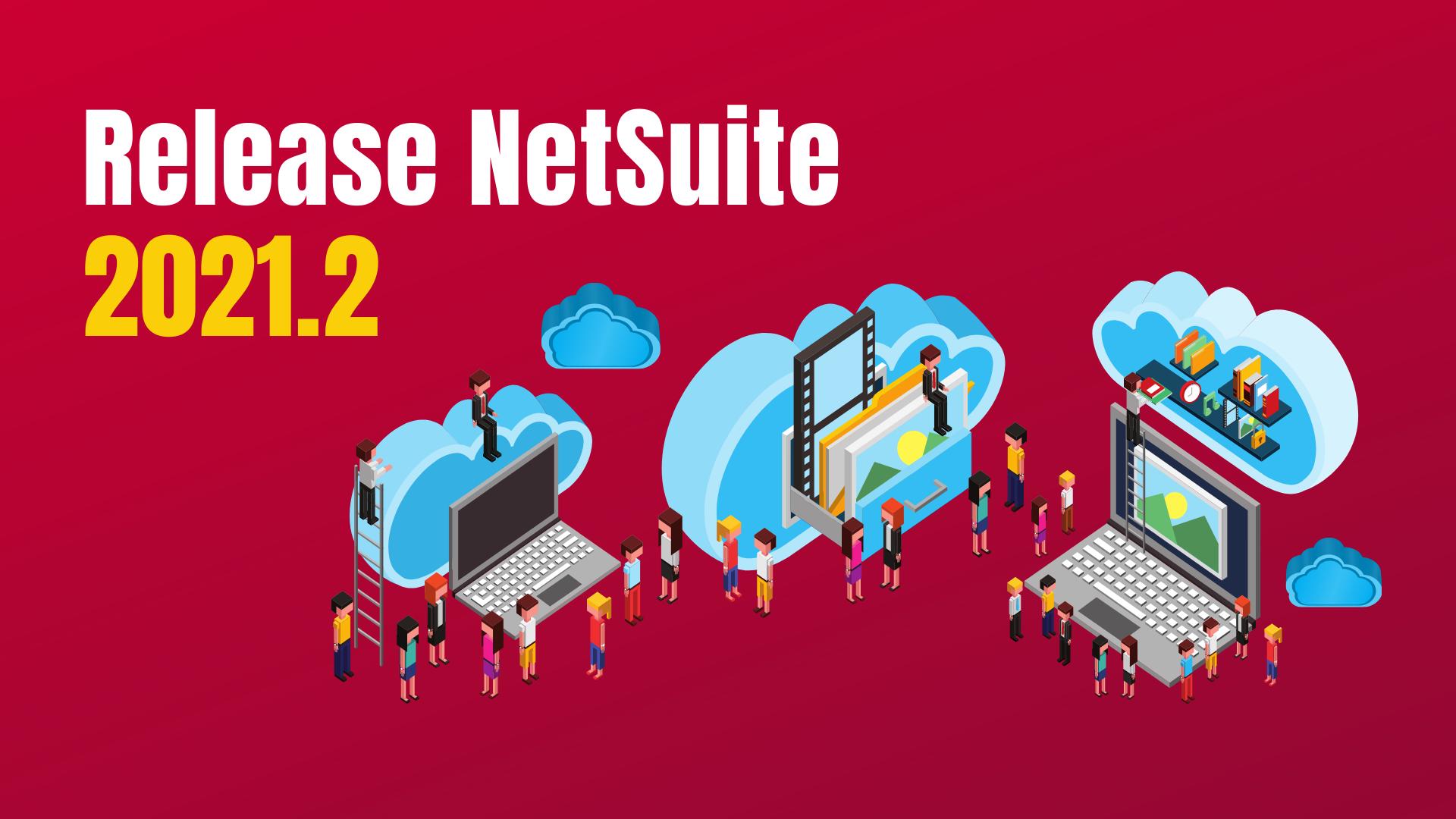 La Release NetSuite 2021.2 arrive : préparez-vous !